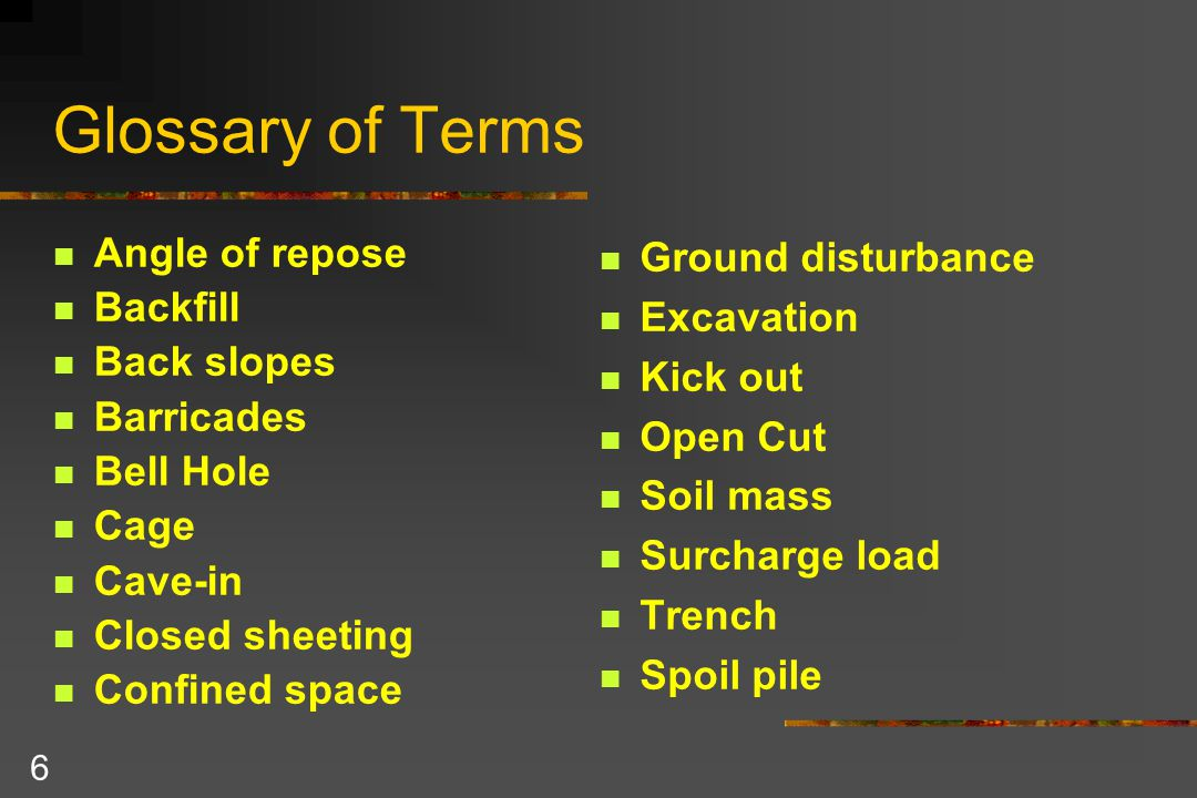 6 Glossary of Terms Angle of repose Backfill Back slopes Barricades Bell Hole Cage Cave-in Closed sheeting Confined space Ground disturbance Excavation Kick out Open Cut Soil mass Surcharge load Trench Spoil pile