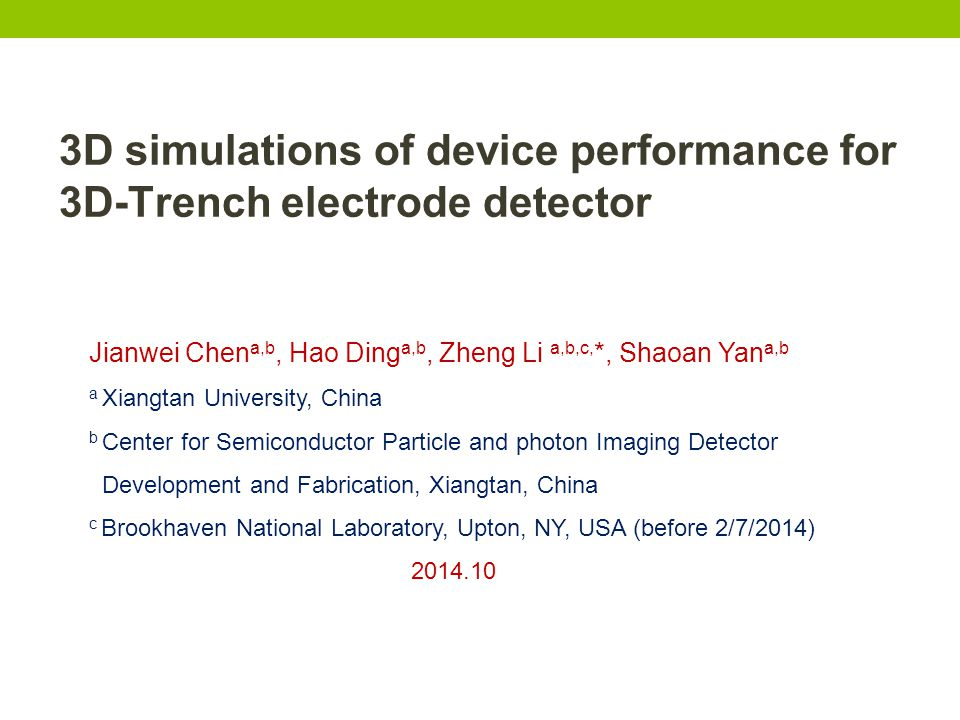 3D simulations of device performance for 3D-Trench electrode detector Jianwei Chen a,b, Hao Ding a,b, Zheng Li a,b,c, *, Shaoan Yan a,b a Xiangtan University, China b Center for Semiconductor Particle and photon Imaging Detector Development and Fabrication, Xiangtan, China c Brookhaven National Laboratory, Upton, NY, USA (before 2/7/2014) 2014.10