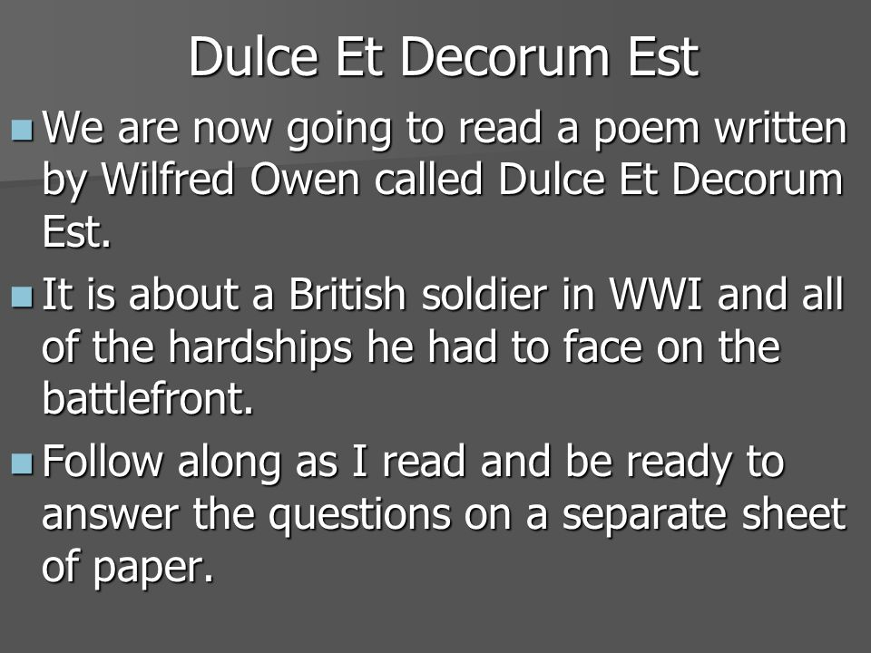 Dulce Et Decorum Est We are now going to read a poem written by Wilfred Owen called Dulce Et Decorum Est.
