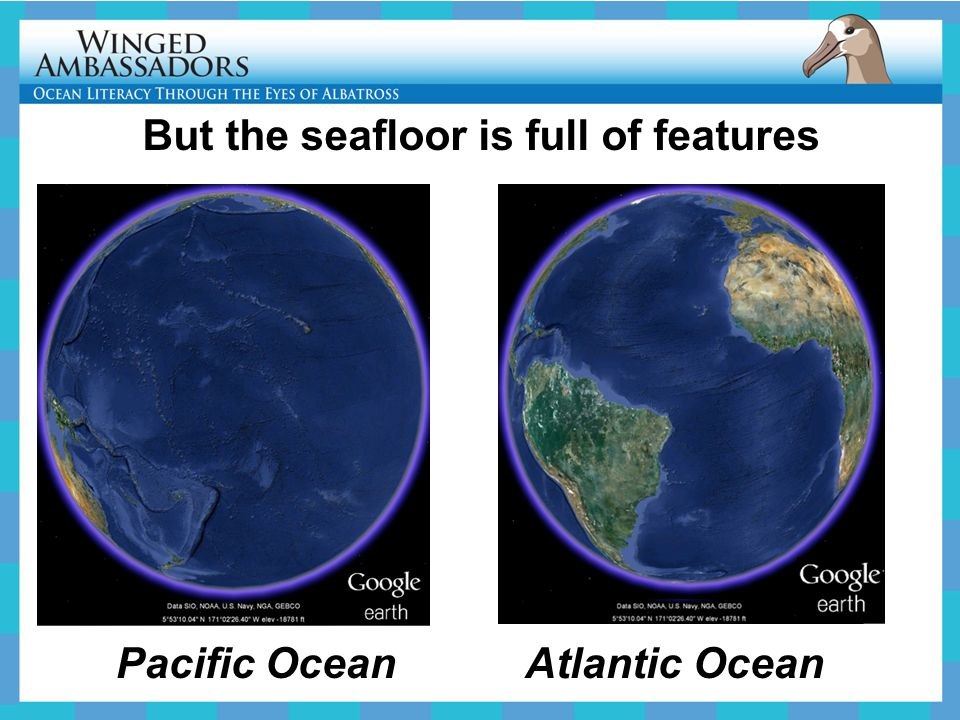 Pacific Ocean Atlantic Ocean But the seafloor is full of features