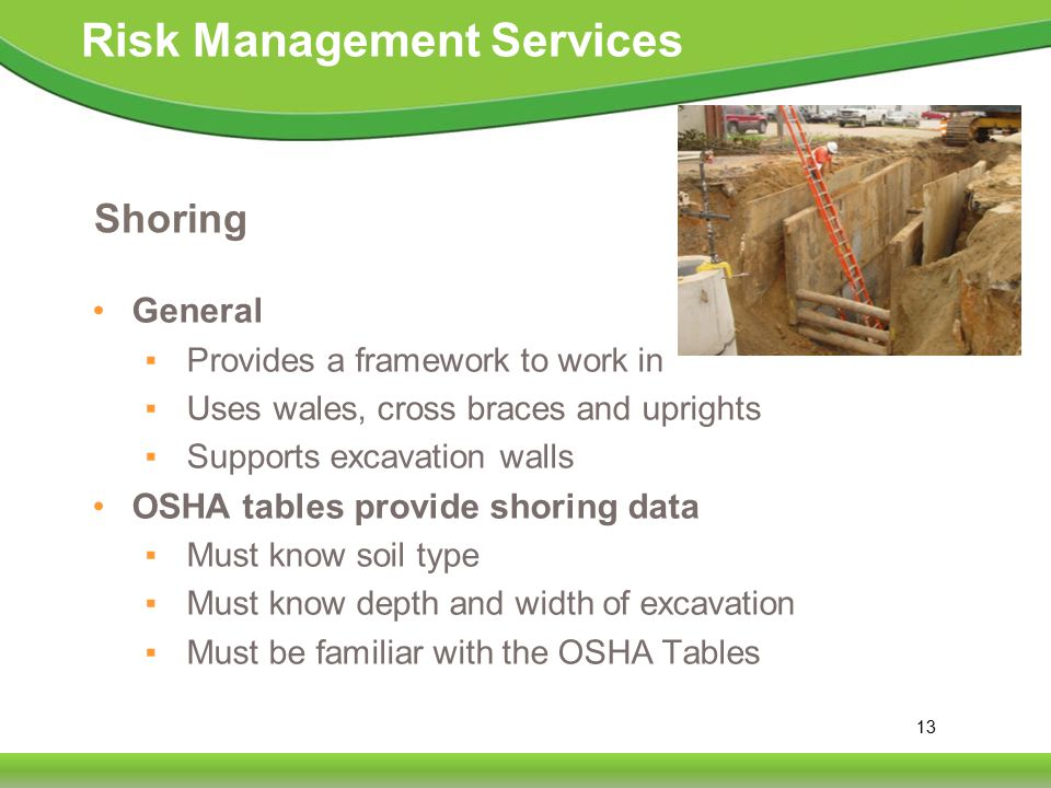 13 Risk Management Services Shoring General ▪ Provides a framework to work in ▪ Uses wales, cross braces and uprights ▪ Supports excavation walls OSHA tables provide shoring data ▪ Must know soil type ▪ Must know depth and width of excavation ▪ Must be familiar with the OSHA Tables