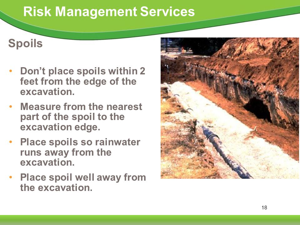 18 Risk Management Services Spoils Don't place spoils within 2 feet from the edge of the excavation.
