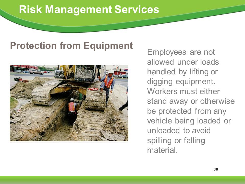 26 Risk Management Services Protection from Equipment Employees are not allowed under loads handled by lifting or digging equipment.
