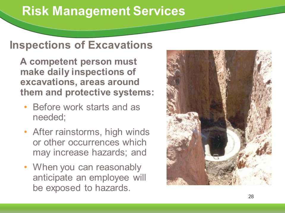 28 Risk Management Services Inspections of Excavations A competent person must make daily inspections of excavations, areas around them and protective systems: Before work starts and as needed; After rainstorms, high winds or other occurrences which may increase hazards; and When you can reasonably anticipate an employee will be exposed to hazards.