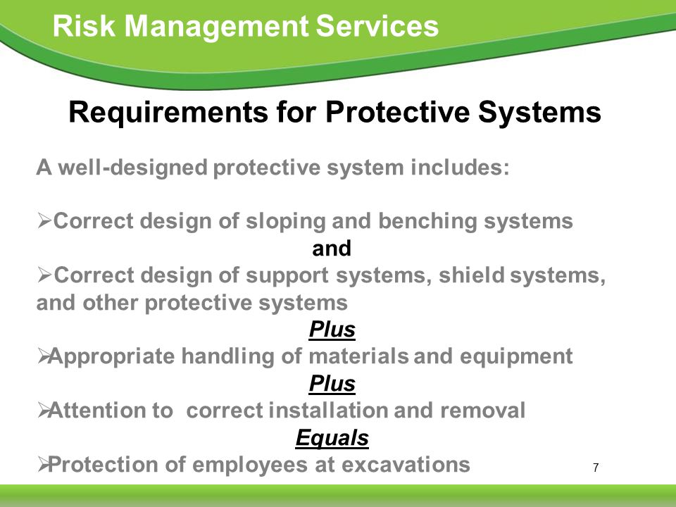 7 Risk Management Services Requirements for Protective Systems A well-designed protective system includes:  Correct design of sloping and benching systems and  Correct design of support systems, shield systems, and other protective systems Plus  Appropriate handling of materials and equipment Plus  Attention to correct installation and removal Equals  Protection of employees at excavations