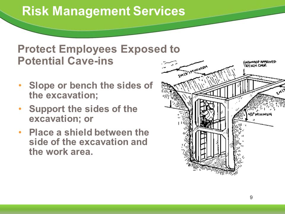 9 Risk Management Services Protect Employees Exposed to Potential Cave-ins Slope or bench the sides of the excavation; Support the sides of the excavation; or Place a shield between the side of the excavation and the work area.