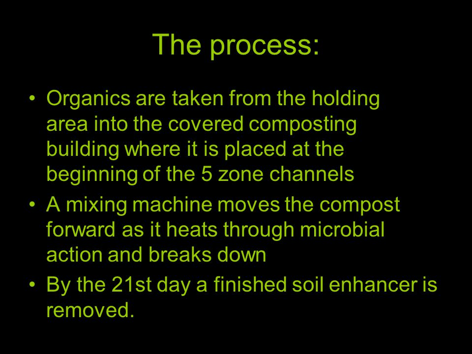 The process: Organics are taken from the holding area into the covered composting building where it is placed at the beginning of the 5 zone channels A mixing machine moves the compost forward as it heats through microbial action and breaks down By the 21st day a finished soil enhancer is removed.