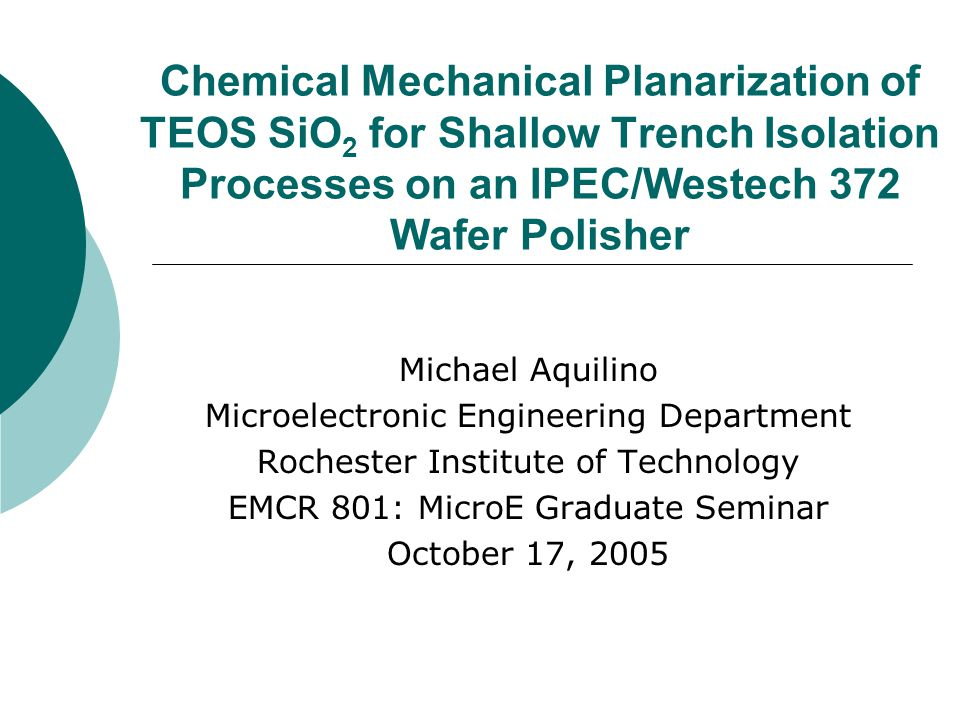 Chemical Mechanical Planarization of TEOS SiO 2 for Shallow Trench Isolation Processes on an IPEC/Westech 372 Wafer Polisher Michael Aquilino Microele