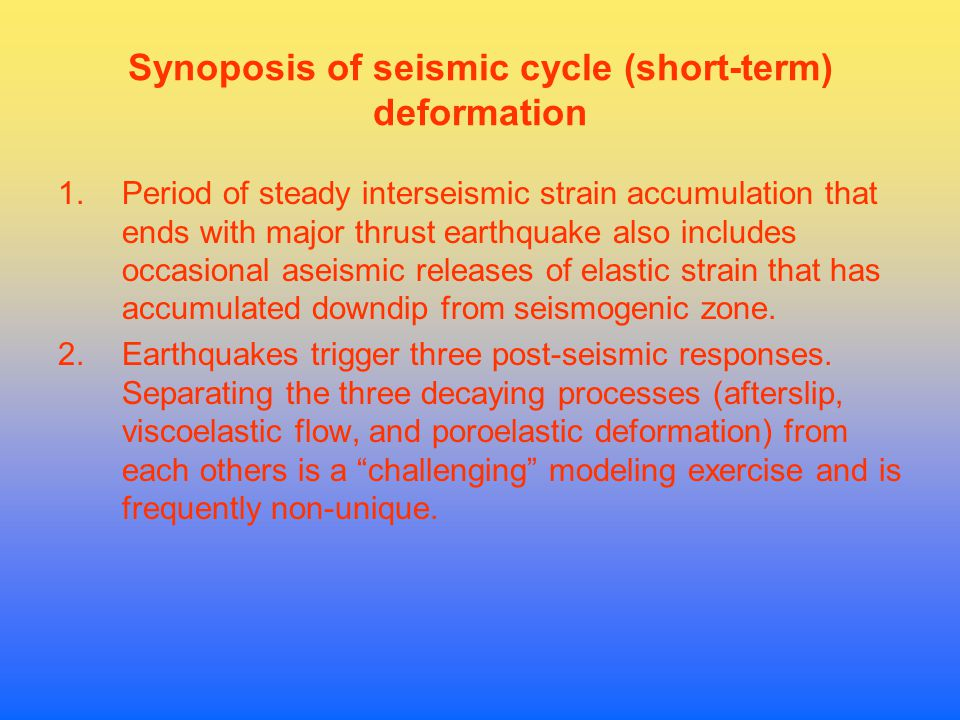 Synoposis of seismic cycle (short-term) deformation 1.Period of steady interseismic strain accumulation that ends with major thrust earthquake also includes occasional aseismic releases of elastic strain that has accumulated downdip from seismogenic zone.