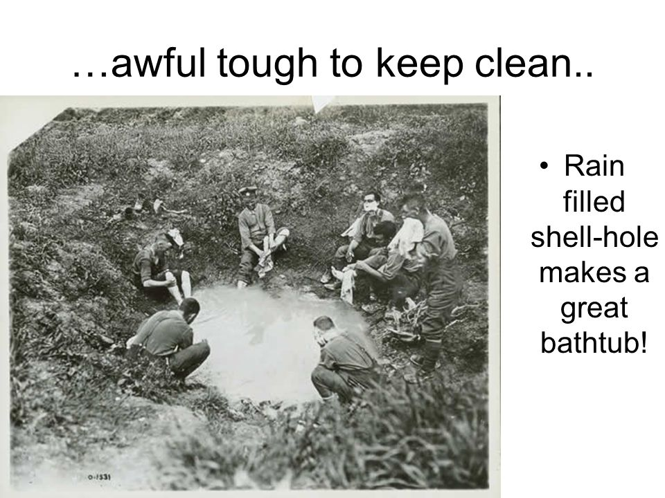 …awful tough to keep clean.. Rain filled shell-hole makes a great bathtub!