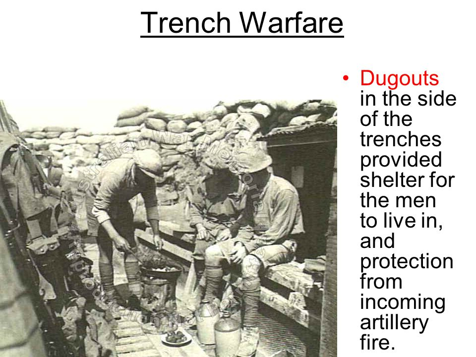 Trench Warfare Dugouts in the side of the trenches provided shelter for the men to live in, and protection from incoming artillery fire.