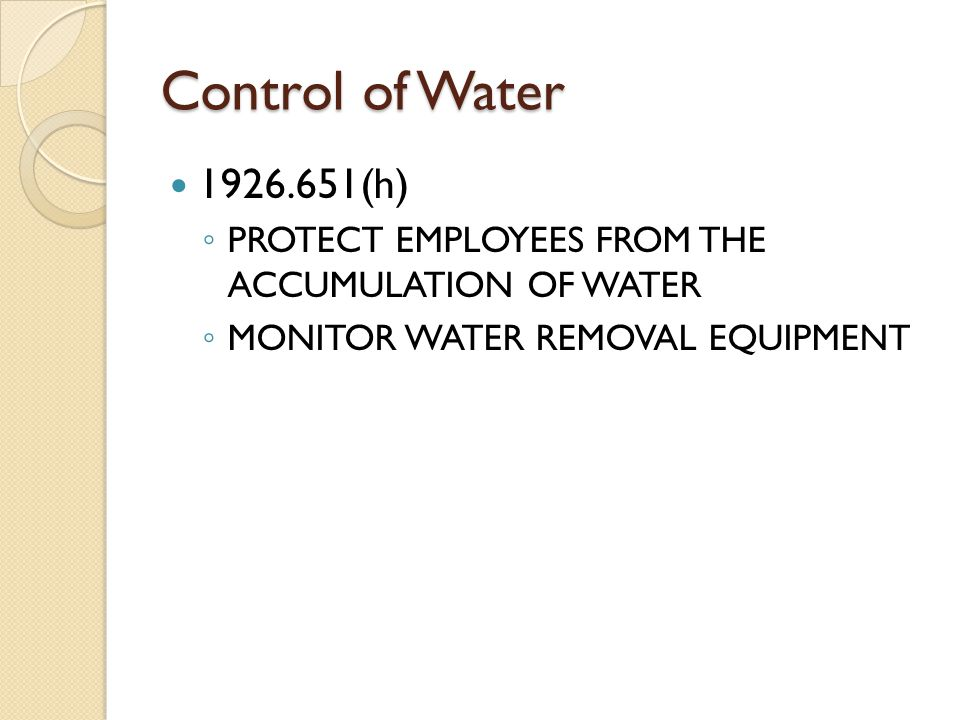 Control of Water (h) ◦ PROTECT EMPLOYEES FROM THE ACCUMULATION OF WATER ◦ MONITOR WATER REMOVAL EQUIPMENT