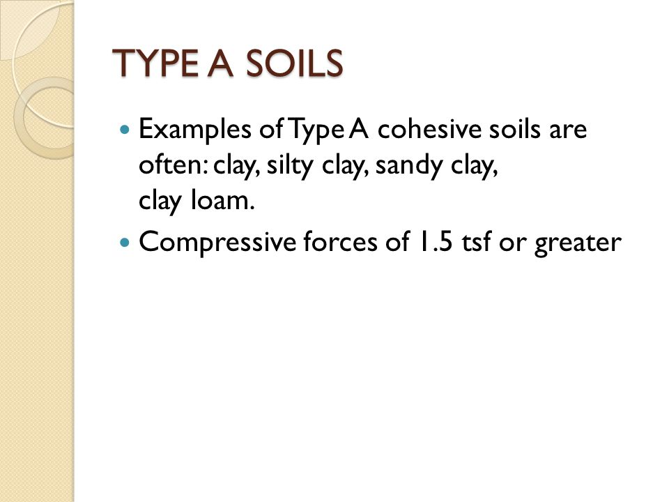 TYPE A SOILS Examples of Type A cohesive soils are often: clay, silty clay, sandy clay, clay loam.