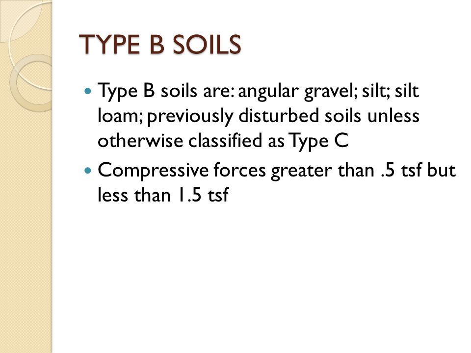 TYPE B SOILS Type B soils are: angular gravel; silt; silt loam; previously disturbed soils unless otherwise classified as Type C Compressive forces greater than.5 tsf but less than 1.5 tsf