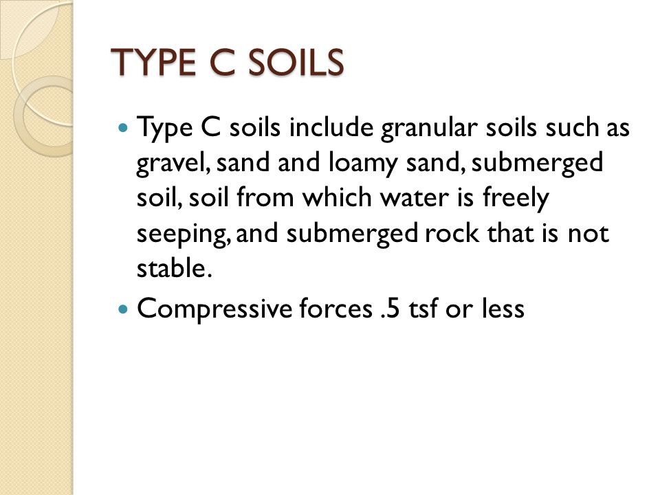 TYPE C SOILS Type C soils include granular soils such as gravel, sand and loamy sand, submerged soil, soil from which water is freely seeping, and submerged rock that is not stable.