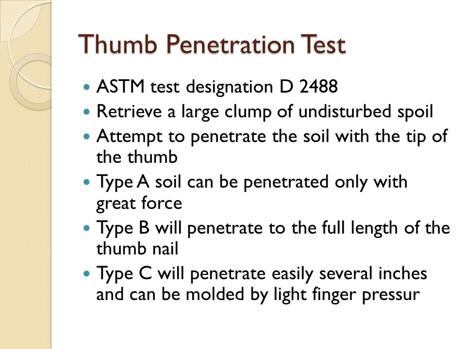 Thumb Penetration Test ASTM test designation D 2488 Retrieve a large clump of undisturbed spoil Attempt to penetrate the soil with the tip of the thumb Type A soil can be penetrated only with great force Type B will penetrate to the full length of the thumb nail Type C will penetrate easily several inches and can be molded by light finger pressur