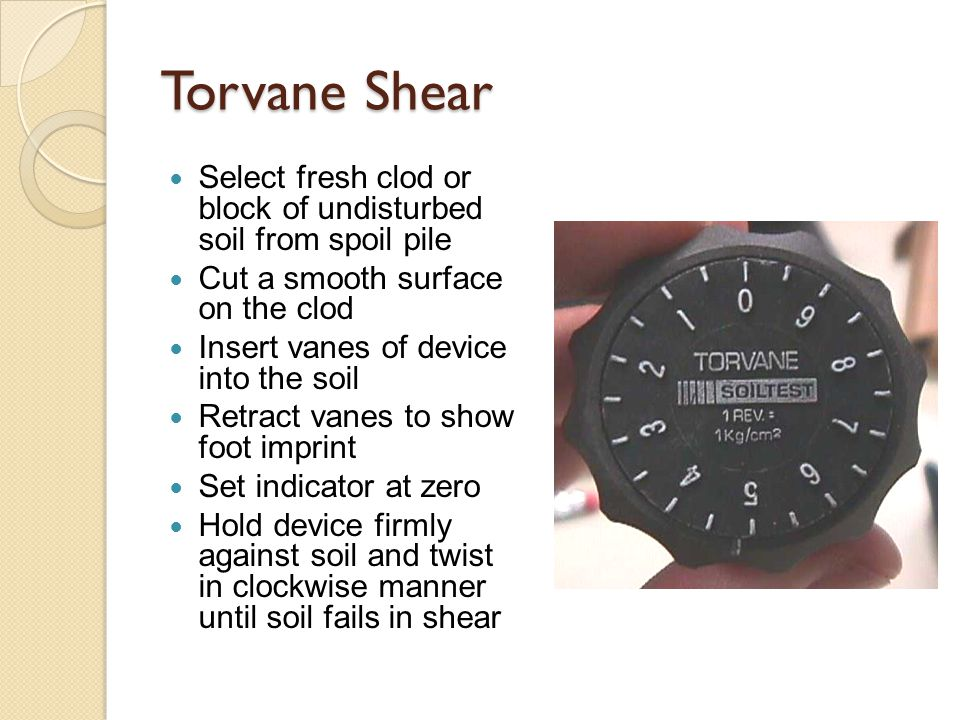 Torvane Shear Select fresh clod or block of undisturbed soil from spoil pile Cut a smooth surface on the clod Insert vanes of device into the soil Retract vanes to show foot imprint Set indicator at zero Hold device firmly against soil and twist in clockwise manner until soil fails in shear