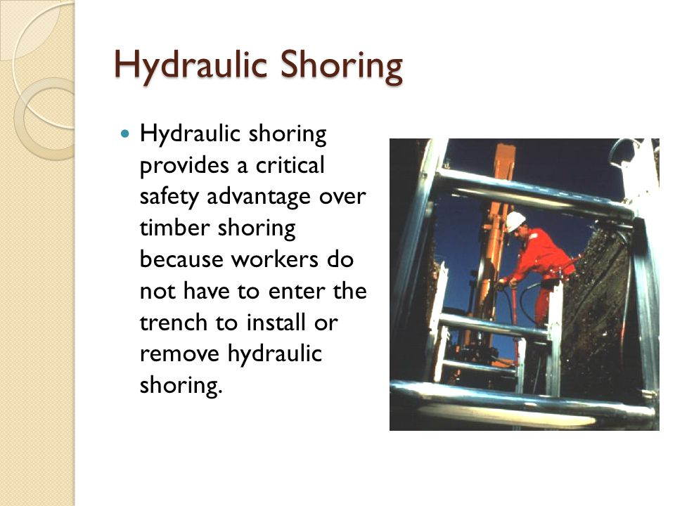Hydraulic Shoring Hydraulic shoring provides a critical safety advantage over timber shoring because workers do not have to enter the trench to install or remove hydraulic shoring.