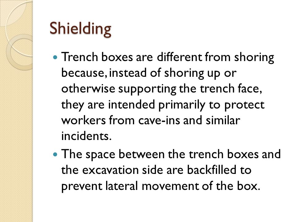 Shielding Trench boxes are different from shoring because, instead of shoring up or otherwise supporting the trench face, they are intended primarily to protect workers from cave-ins and similar incidents.