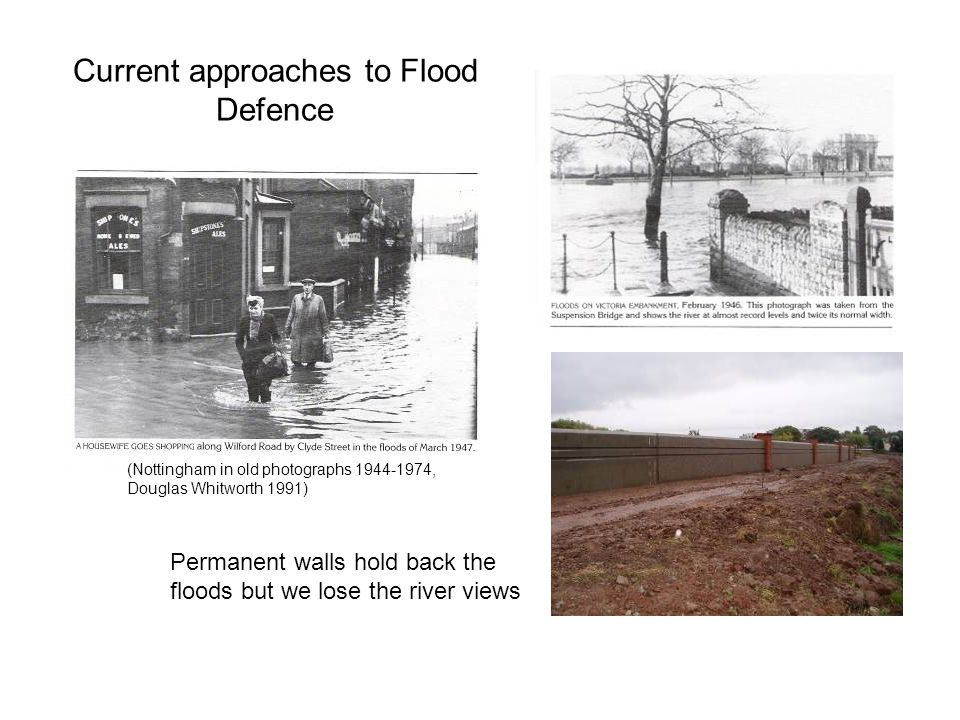 Current approaches to Flood Defence Permanent walls hold back the floods but we lose the river views (Nottingham in old photographs 1944-1974, Douglas Whitworth 1991)