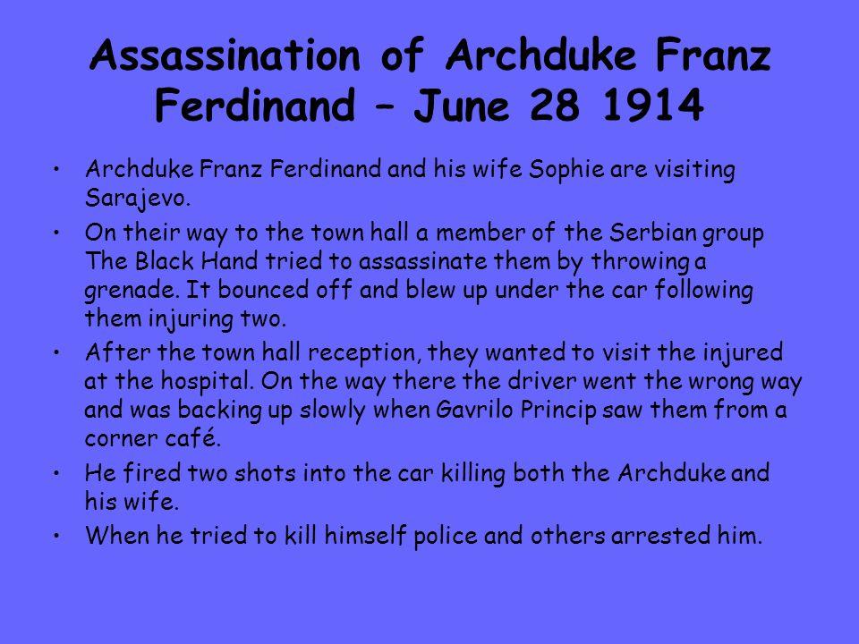 Assassination of Archduke Franz Ferdinand – June 28 1914 Archduke Franz Ferdinand and his wife Sophie are visiting Sarajevo.