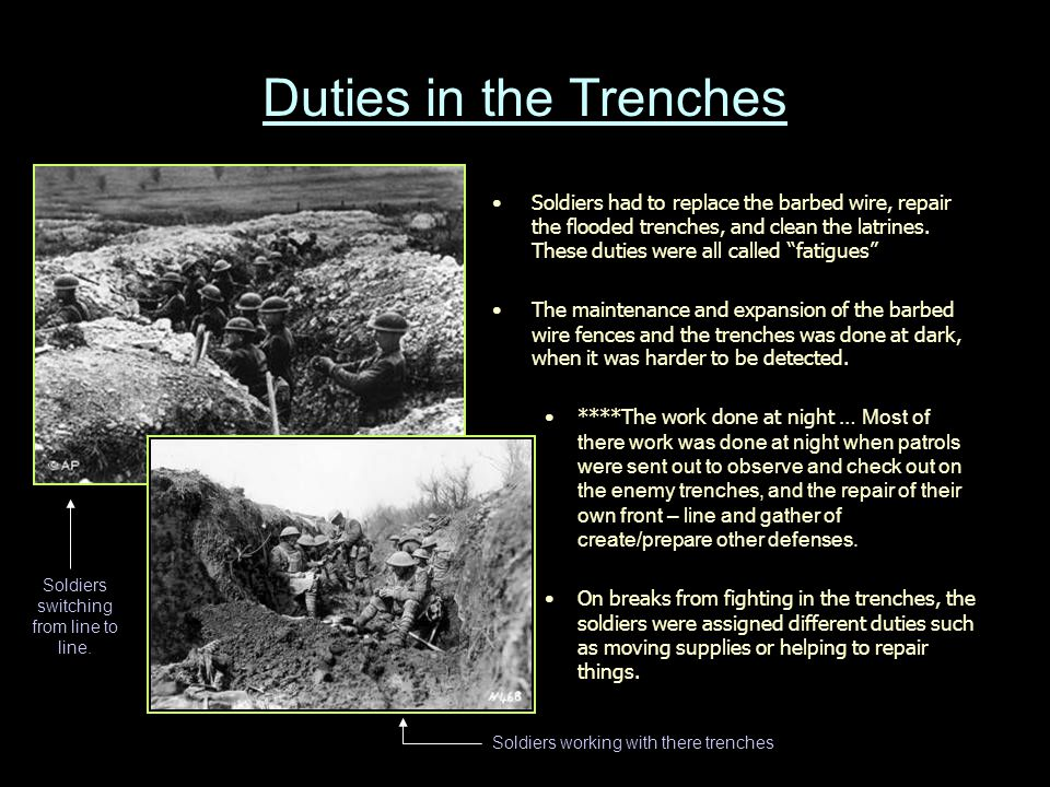 Duties in the Trenches Soldiers had to replace the barbed wire, repair the flooded trenches, and clean the latrines.