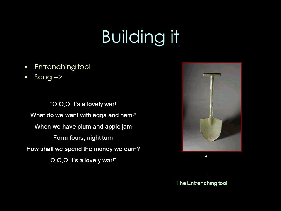 Building it Entrenching tool Song --> O,O,O it's a lovely war.
