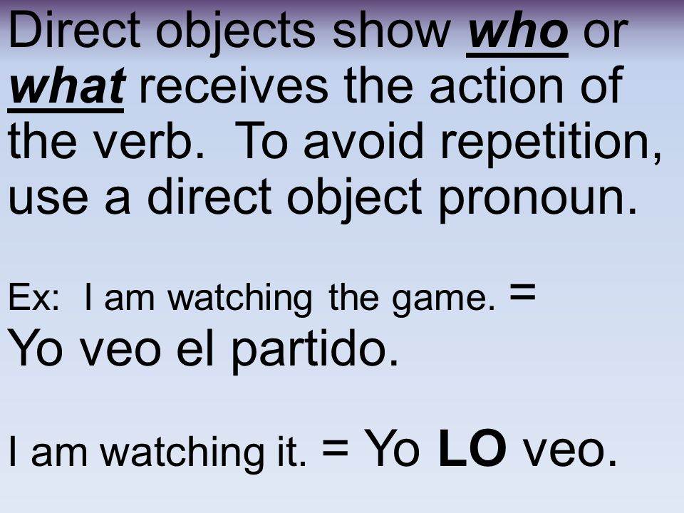 Direct objects show who or what receives the action of the verb.