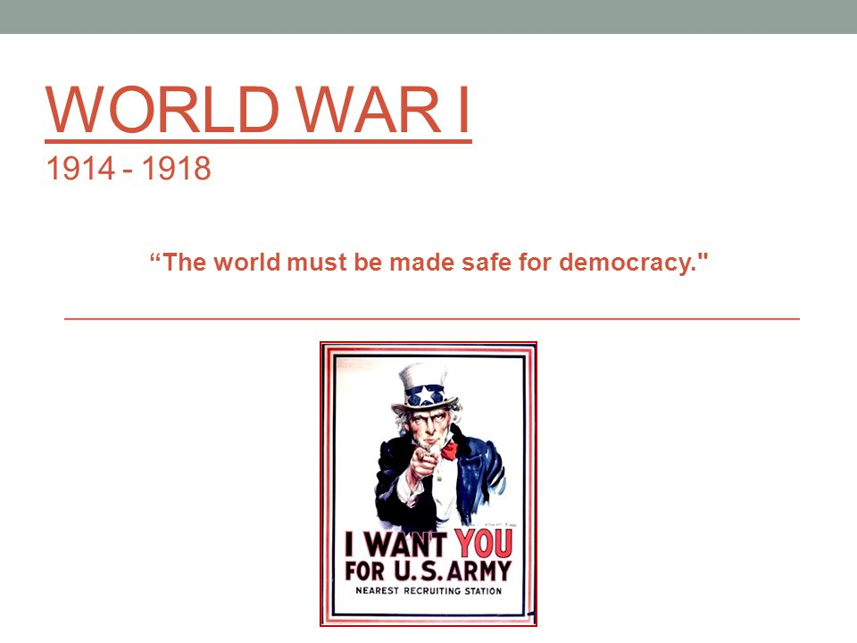 WORLD WAR I 1914 - 1918 The world must be made safe for democracy.
