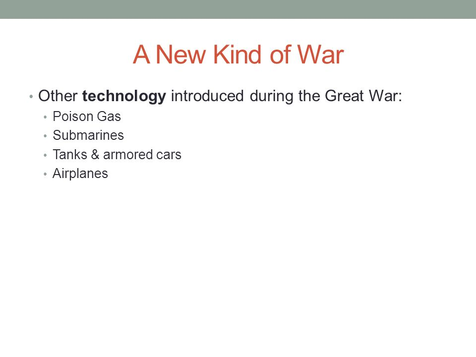 A New Kind of War Other technology introduced during the Great War: Poison Gas Submarines Tanks & armored cars Airplanes
