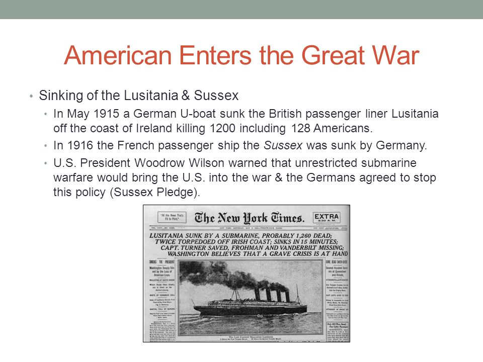 American Enters the Great War Sinking of the Lusitania & Sussex In May 1915 a German U-boat sunk the British passenger liner Lusitania off the coast of Ireland killing 1200 including 128 Americans.