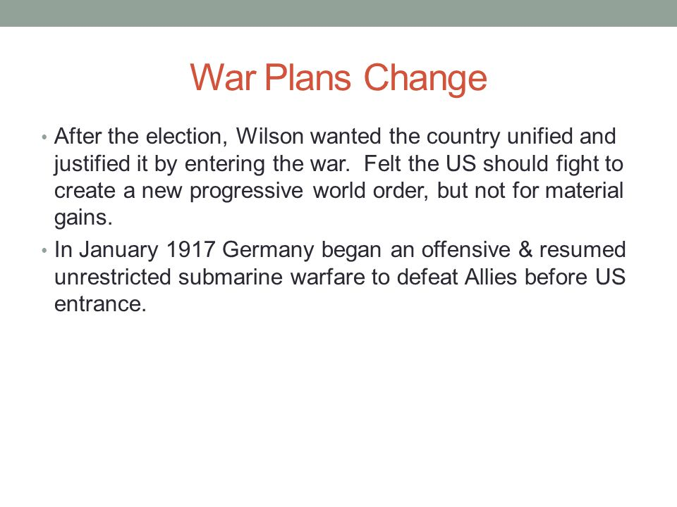 War Plans Change After the election, Wilson wanted the country unified and justified it by entering the war.