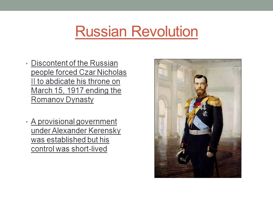 Russian Revolution Discontent of the Russian people forced Czar Nicholas II to abdicate his throne on March 15, 1917 ending the Romanov Dynasty A provisional government under Alexander Kerensky was established but his control was short-lived