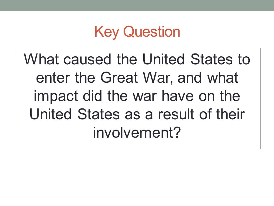Key Question What caused the United States to enter the Great War, and what impact did the war have on the United States as a result of their involvement