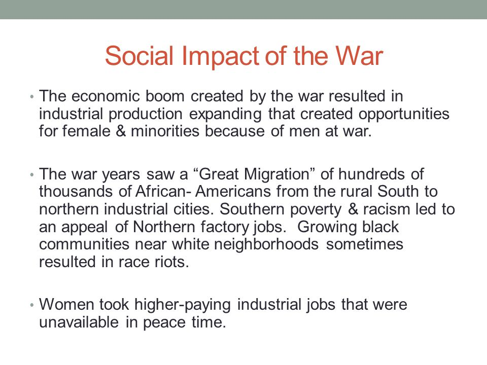 Social Impact of the War The economic boom created by the war resulted in industrial production expanding that created opportunities for female & minorities because of men at war.