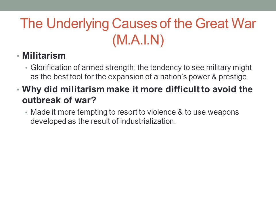 The Underlying Causes of the Great War (M.A.I.N) Militarism Glorification of armed strength; the tendency to see military might as the best tool for the expansion of a nation's power & prestige.