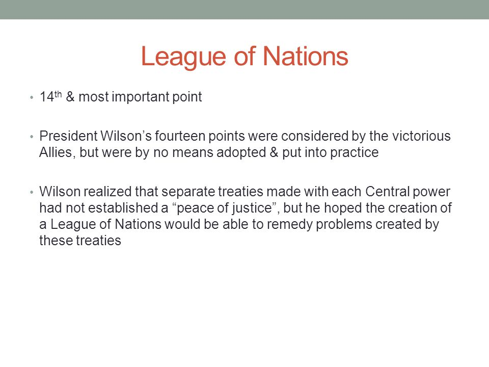 League of Nations 14 th & most important point President Wilson's fourteen points were considered by the victorious Allies, but were by no means adopted & put into practice Wilson realized that separate treaties made with each Central power had not established a peace of justice , but he hoped the creation of a League of Nations would be able to remedy problems created by these treaties