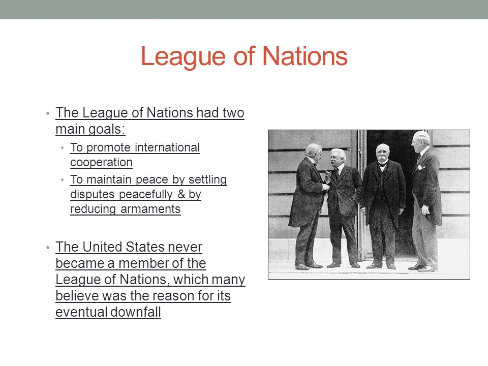 League of Nations The League of Nations had two main goals: To promote international cooperation To maintain peace by settling disputes peacefully & by reducing armaments The United States never became a member of the League of Nations, which many believe was the reason for its eventual downfall