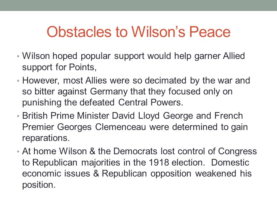 Obstacles to Wilson's Peace Wilson hoped popular support would help garner Allied support for Points, However, most Allies were so decimated by the war and so bitter against Germany that they focused only on punishing the defeated Central Powers.