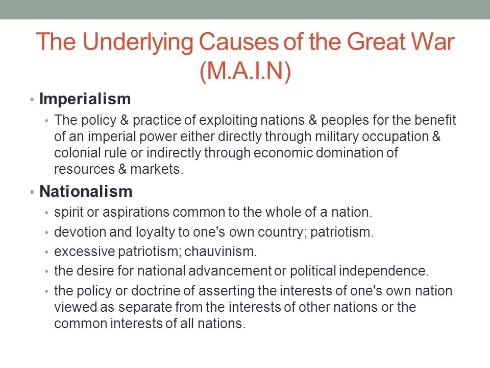 The Underlying Causes of the Great War (M.A.I.N) Imperialism The policy & practice of exploiting nations & peoples for the benefit of an imperial power either directly through military occupation & colonial rule or indirectly through economic domination of resources & markets.