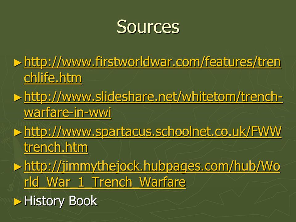 Sources ► http://www.firstworldwar.com/features/tren chlife.htm http://www.firstworldwar.com/features/tren chlife.htm http://www.firstworldwar.com/features/tren chlife.htm ► http://www.slideshare.net/whitetom/trench- warfare-in-wwi http://www.slideshare.net/whitetom/trench- warfare-in-wwi http://www.slideshare.net/whitetom/trench- warfare-in-wwi ► http://www.spartacus.schoolnet.co.uk/FWW trench.htm http://www.spartacus.schoolnet.co.uk/FWW trench.htm http://www.spartacus.schoolnet.co.uk/FWW trench.htm ► http://jimmythejock.hubpages.com/hub/Wo rld_War_1_Trench_Warfare http://jimmythejock.hubpages.com/hub/Wo rld_War_1_Trench_Warfare http://jimmythejock.hubpages.com/hub/Wo rld_War_1_Trench_Warfare ► History Book