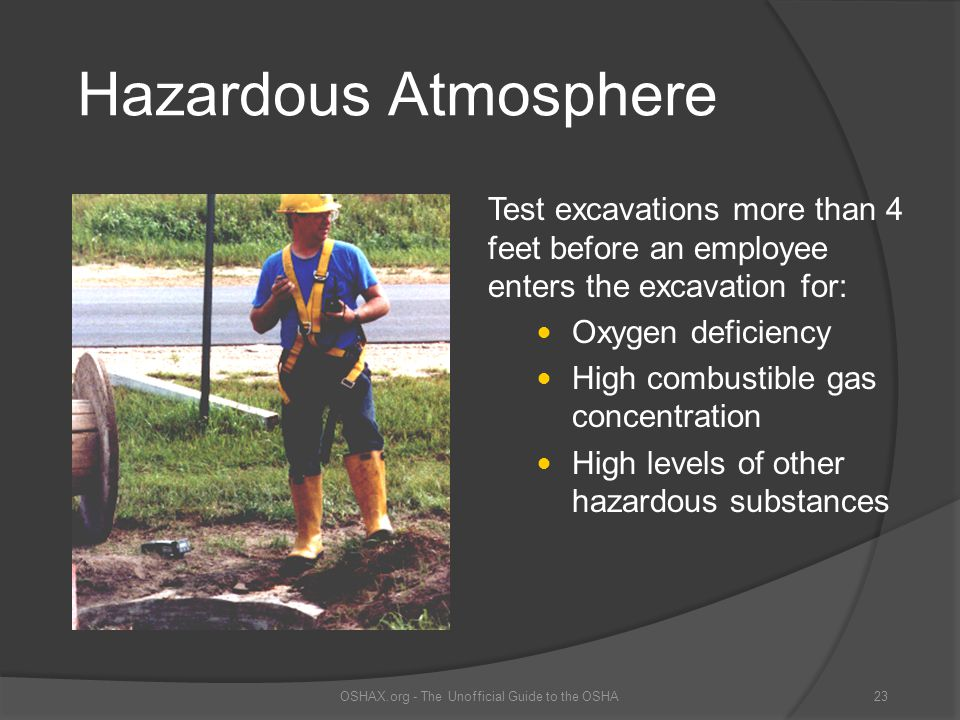 Hazardous Atmosphere Test excavations more than 4 feet before an employee enters the excavation for: Oxygen deficiency High combustible gas concentrat