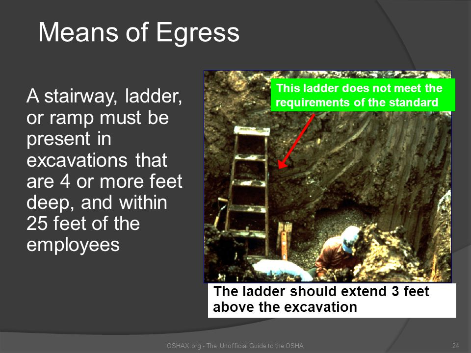 Means of Egress A stairway, ladder, or ramp must be present in excavations that are 4 or more feet deep, and within 25 feet of the employees OSHAX.org