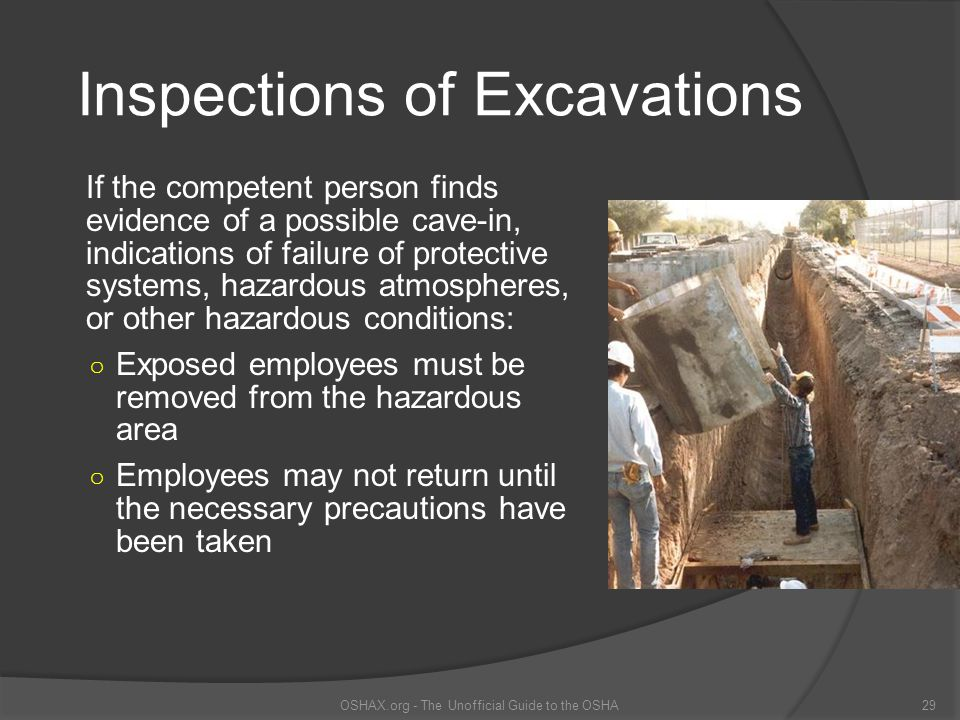 Inspections of Excavations If the competent person finds evidence of a possible cave-in, indications of failure of protective systems, hazardous atmos