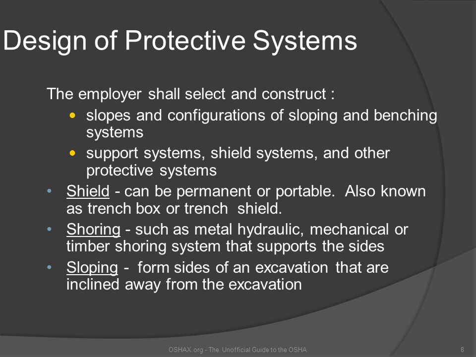 Protect Employees Exposed to Potential Cave-ins  Slope or bench the sides of the excavation,  Support the sides of the excavation, or  Place a shield between the side of the excavation and the work area OSHAX.org - The Unofficial Guide to the OSHA9
