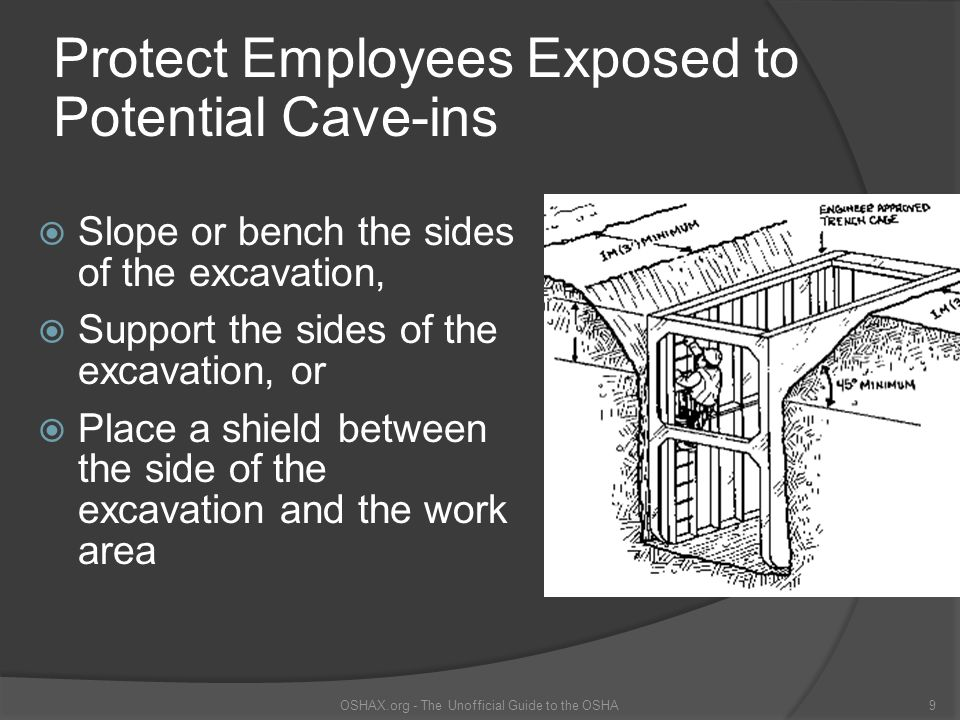 Protect Employees Exposed to Potential Cave-ins  Slope or bench the sides of the excavation,  Support the sides of the excavation, or  Place a shie