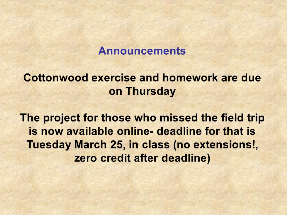 Announcements Cottonwood exercise and homework are due on Thursday The project for those who missed the field trip is now available online- deadline for that is Tuesday March 25, in class (no extensions!, zero credit after deadline)