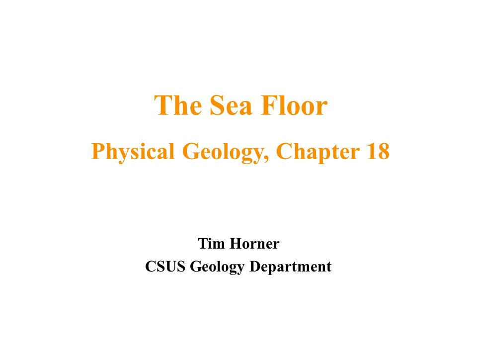 Tim Horner CSUS Geology Department The Sea Floor Physical Geology, Chapter 18