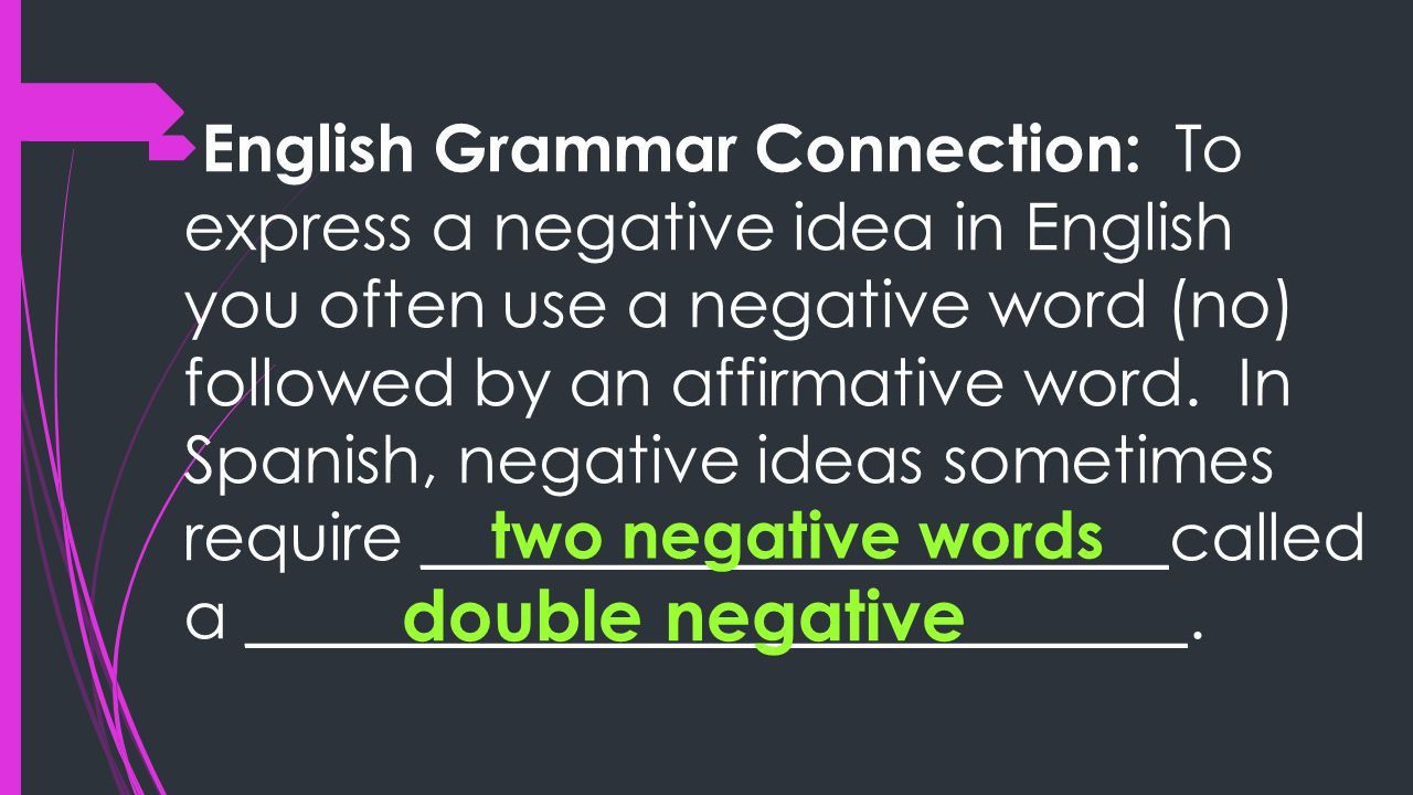  English Grammar Connection: To express a negative idea in English you often use a negative word (no) followed by an affirmative word.