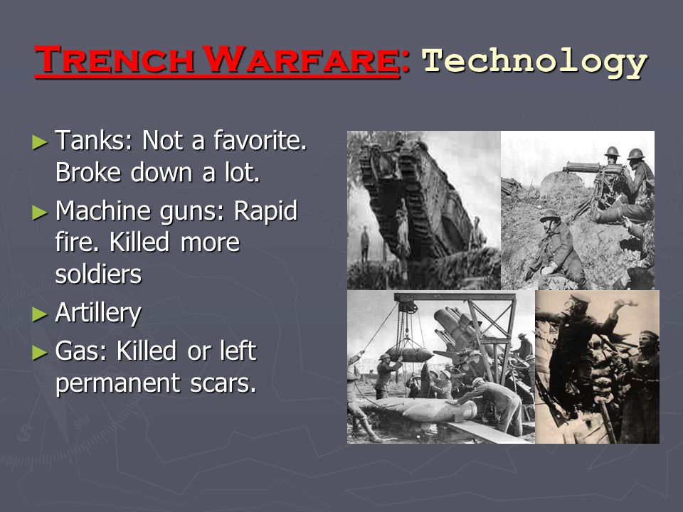 Trench Warfare: Technology ► Tanks: Not a favorite. Broke down a lot. ► Machine guns: Rapid fire. Killed more soldiers ► Artillery ► Gas: Killed or le